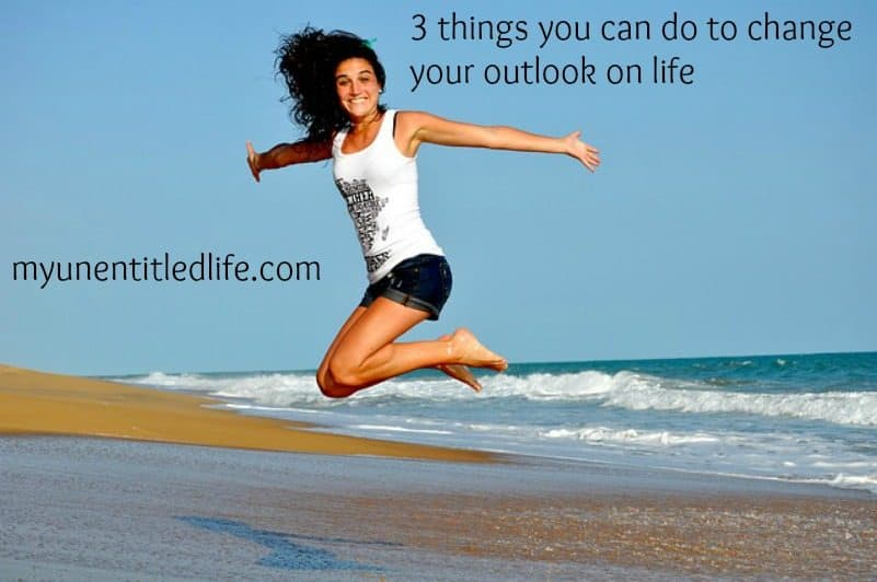 3 things you can do to change your outlook on life